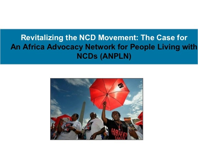 Revitalizing the NCD Movement: The Case forAn Africa Advocacy Network for People Living with                  NCDs (ANPLN)