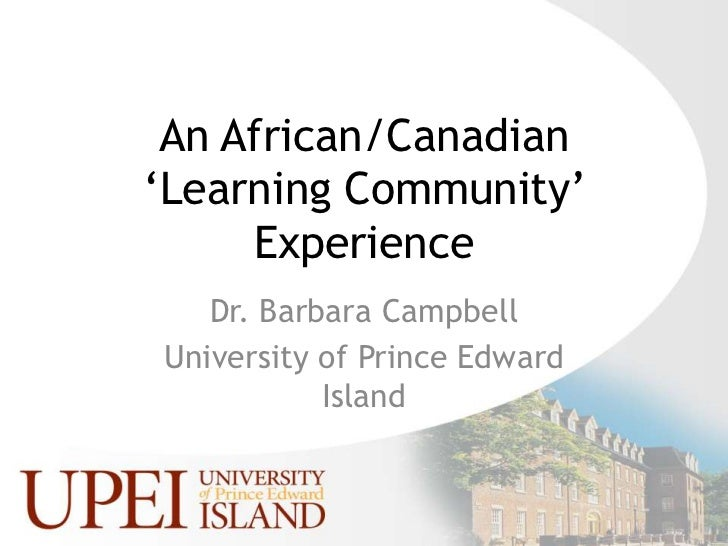 An African/Canadian 'Learning Community' Experience<br />Dr. Barbara Campbell<br />University of Prince Edward Island<br />