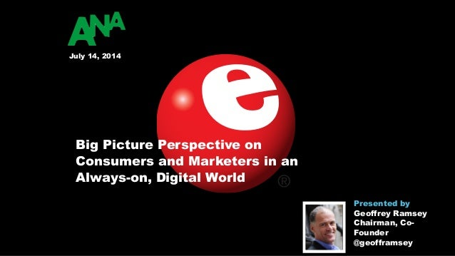 Big Picture Perspective on Consumers and Marketers in an Always-on, Digital World July 14, 2014 Presented by 