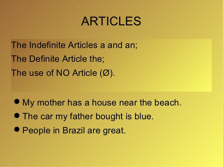 ARTICLESThe Indefinite Articles a and an;The Definite Article the;The use of NO Article (Ø).My mother has a house near th...