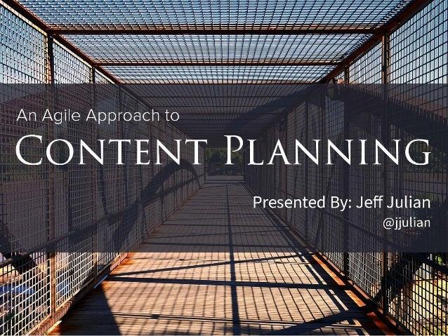 "II. "" V'.  . I  _z—- 'a '  An Agile Approach to  CONTENT PLANNING  Presented By:  Jeff Julian @jjulian                    ..."