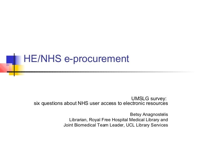 HE/NHS e-procurement UMSLG survey: six questions about NHS user access to electronic resources Betsy Anagnostelis Libraria...