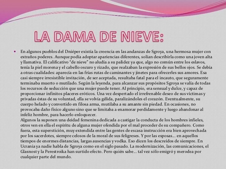 LA DAMA DE NIEVE:<br />En algunos pueblos del Dniéper existía la creencia en las andanzas de Sgroya, una hermosa mujer co...