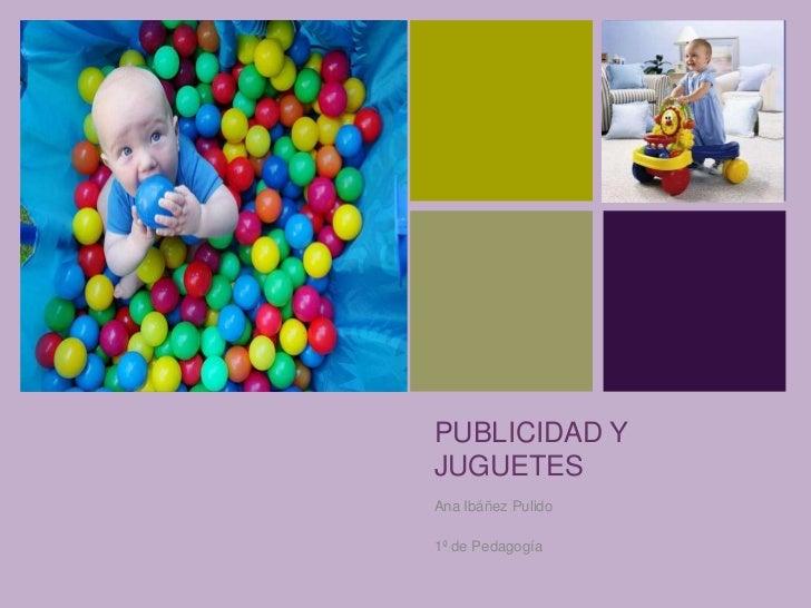 +    PUBLICIDAD Y    JUGUETES    Ana Ibáñez Pulido    1º de Pedagogía