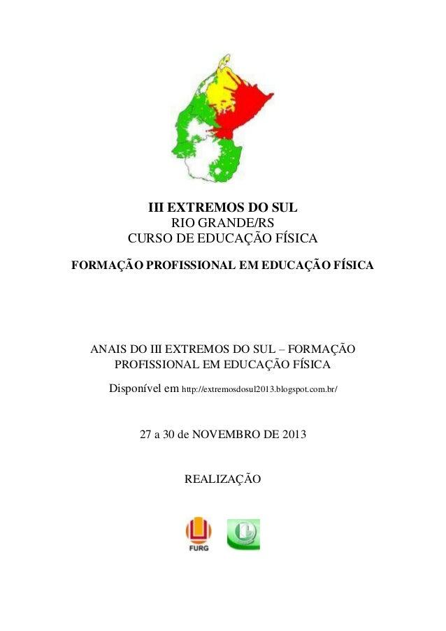 III EXTREMOS DO SUL RIO GRANDE/RS CURSO DE EDUCAÇÃO FÍSICA FORMAÇÃO PROFISSIONAL EM EDUCAÇÃO FÍSICA  ANAIS DO III EXTREMOS...
