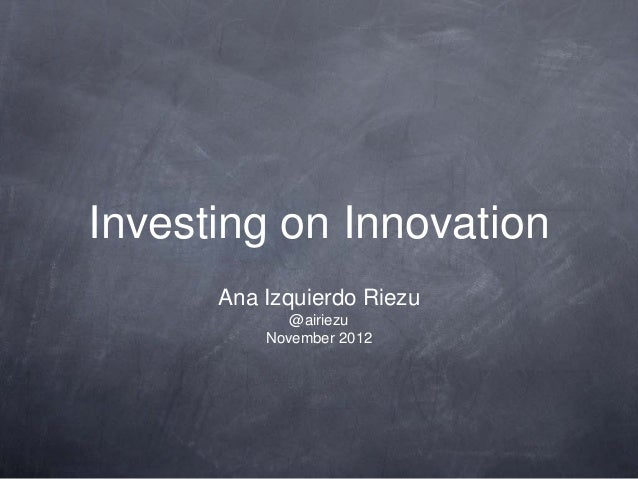 Investing on Innovation      Ana Izquierdo Riezu             @airiezu          November 2012