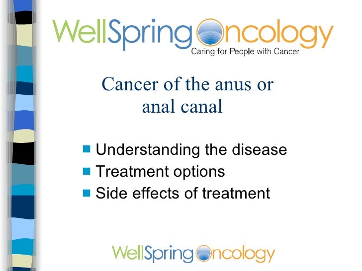 Cancer of the anus or anal canal <ul><li>Understanding the disease </li></ul><ul><li>Treatment options </li></ul><ul><li>S...
