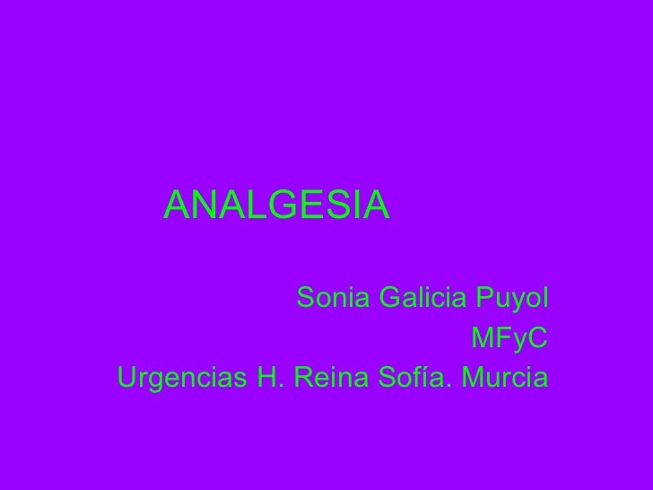 ANALGESIA Sonia Galicia Puyol MFyC Urgencias H. Reina Sofía. Murcia