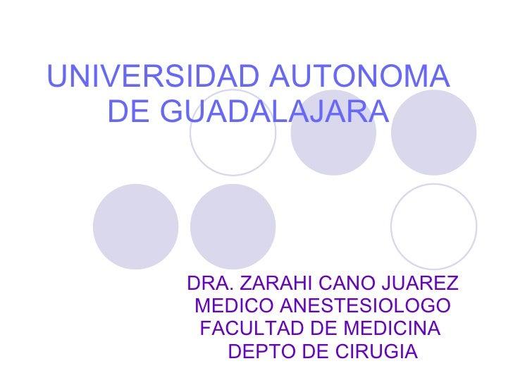 UNIVERSIDAD AUTONOMA DE GUADALAJARA DRA. ZARAHI CANO JUAREZ MEDICO ANESTESIOLOGO FACULTAD DE MEDICINA  DEPTO DE CIRUGIA