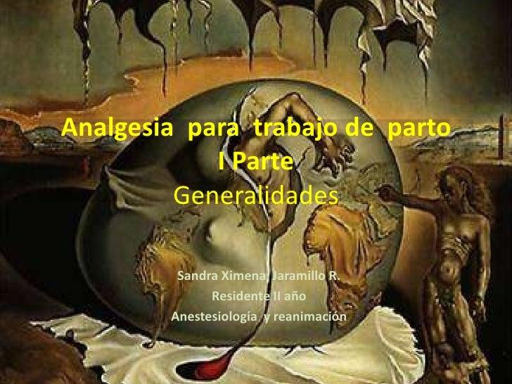Analgesia  para  trabajo de  parto I Parte Generalidades<br />Sandra Ximena  Jaramillo R.<br />Residente II año<br />Anest...