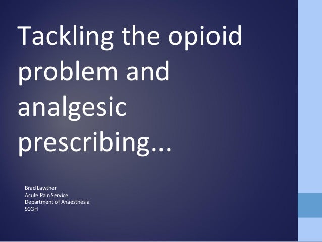 Tackling the opioid problem and analgesic prescribing... Brad Lawther Acute Pain Service Department of Anaesthesia SCGH