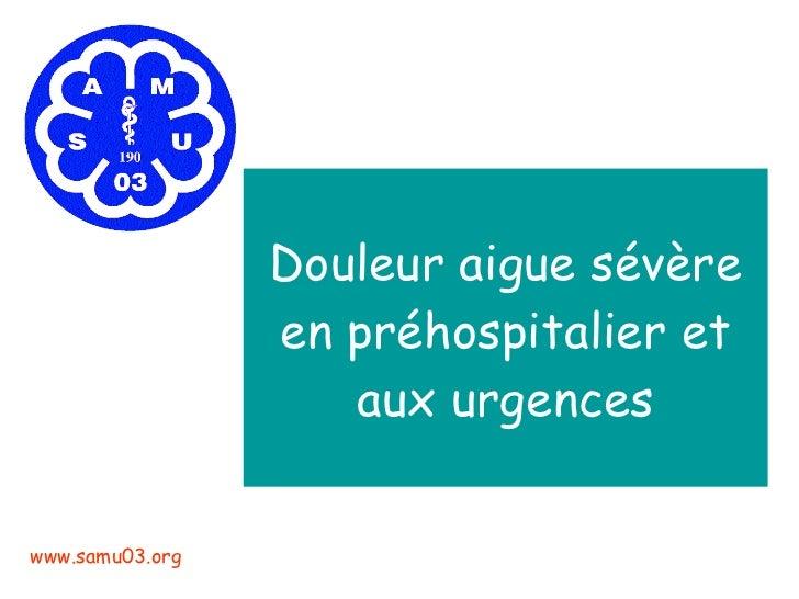 Douleur aigue sévère en préhospitalier et aux urgences www.samu03.org