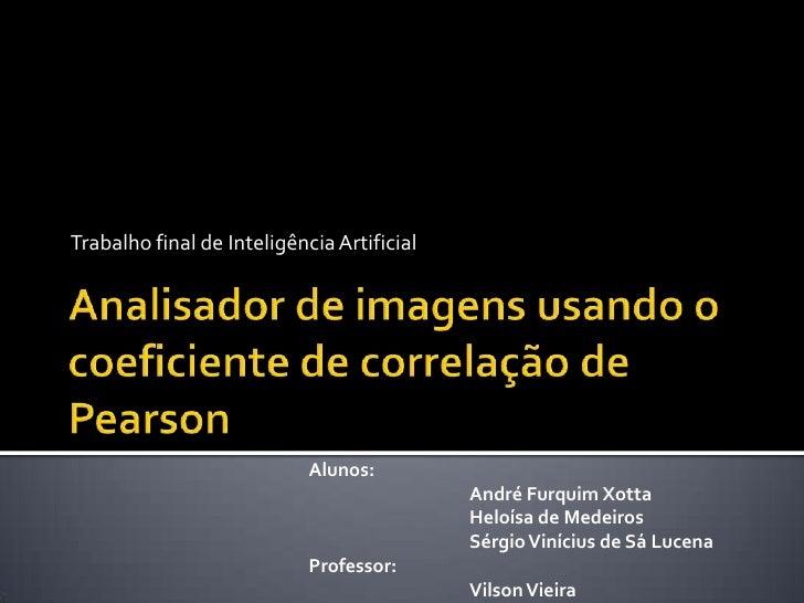 Trabalho final de Inteligência Artificial<br />Analisador de imagens usando o coeficiente de correlação de Pearson<br />Al...