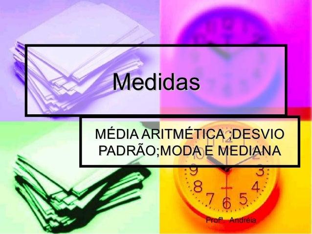 MedidasMedidas MÉDIA ARITMÉTICA ;DESVIOMÉDIA ARITMÉTICA ;DESVIO PADRÃO;MODA E MEDIANAPADRÃO;MODA E MEDIANA Profª. Andréia