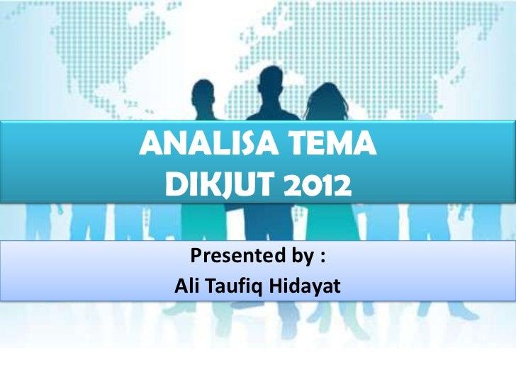 ANALISA TEMA DIKJUT 2012  Presented by : Ali Taufiq Hidayat