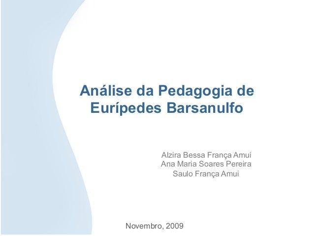 Análise da Pedagogia deEurípedes BarsanulfoAlzira Bessa França AmuiAna Maria Soares PereiraSaulo França AmuiNovembro, 2009
