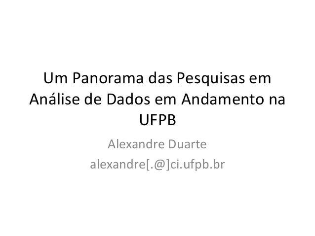 Um Panorama das Pesquisas em  Análise de Dados em Andamento na  UFPB  Alexandre Duarte  alexandre[.@]ci.ufpb.br