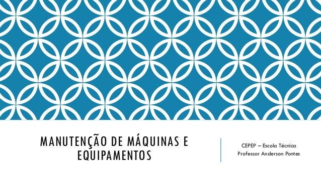 MANUTENÇÃO DE MÁQUINAS E EQUIPAMENTOS CEPEP – Escola Técnica Professor Anderson Pontes