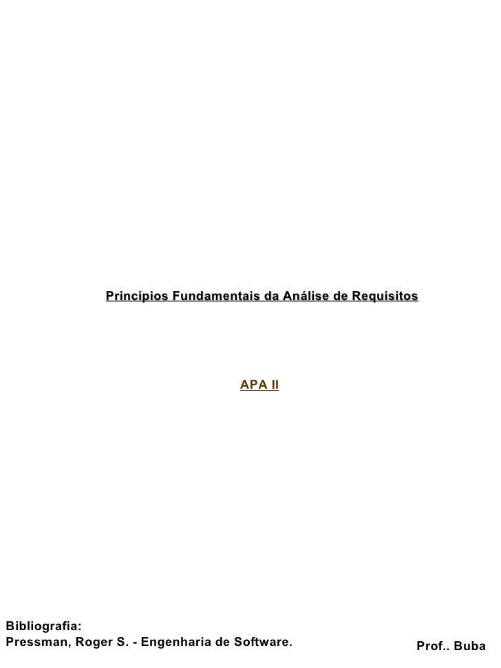 Princípios Fundamentais da Análise de Requisitos Prof.. Buba Bibliografia: Pressman, Roger S. - Engenharia de Software. AP...