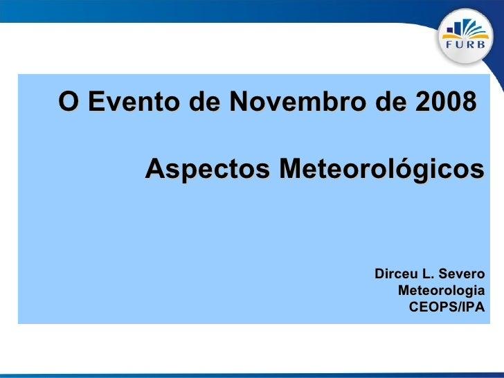 O Evento de Novembro de 2008  Aspectos Meteorológicos Dirceu L. Severo Meteorologia CEOPS/IPA