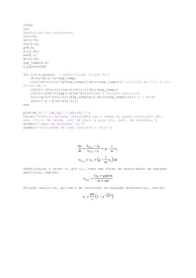 clear clc %Definição das constantes v(1)=0; v2(1)=0; v3(1)=0; g=9.8; c=12.50; m=68.1; dt(1)=0; esp_temp=0.5; n_passos=28; ...