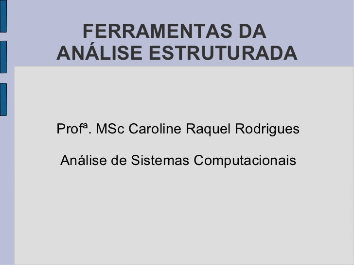 FERRAMENTAS DA  ANÁLISE ESTRUTURADA <ul><li>Profª. MSc Caroline Raquel Rodrigues </li></ul><ul><li>Análise de Sistemas Com...