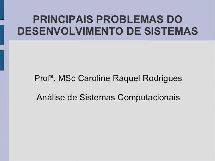 PRINCIPAIS PROBLEMAS DO DESENVOLVIMENTO DE SISTEMAS <ul><li>Profª. MSc Caroline Raquel Rodrigues </li></ul><ul><li>Análise...