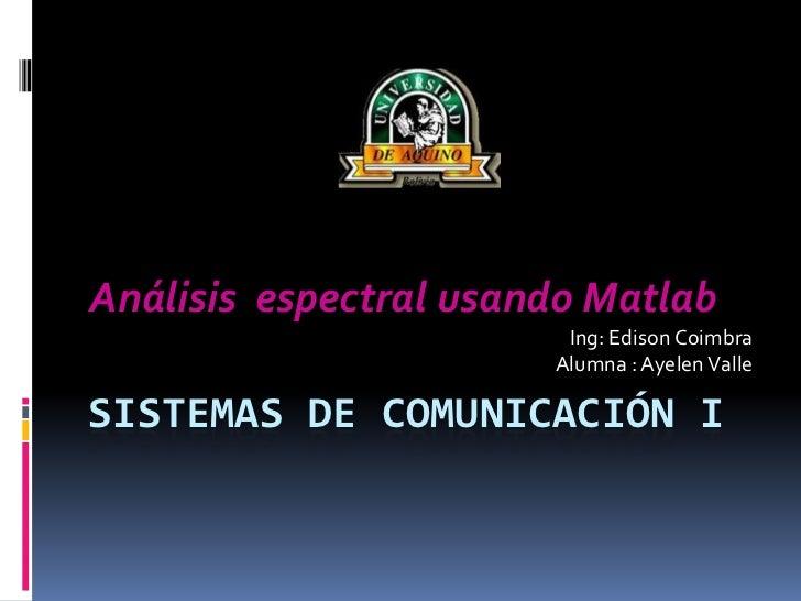 SISTEMAS DE COMUNICACIÓN I<br />Análisis  espectral usando Matlab<br />Ing: Edison Coimbra<br />Alumna : Ayelen Valle<br />