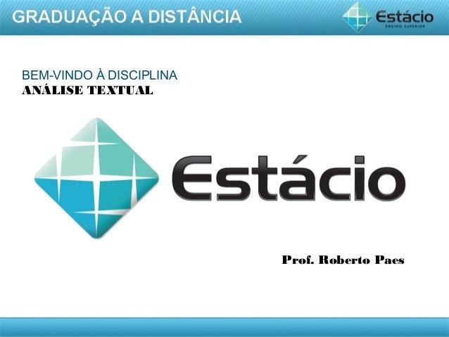 AULA 1 BEM-VINDO À DISCIPLINA ANÁLISE TEXTUAL Prof. Roberto Paes