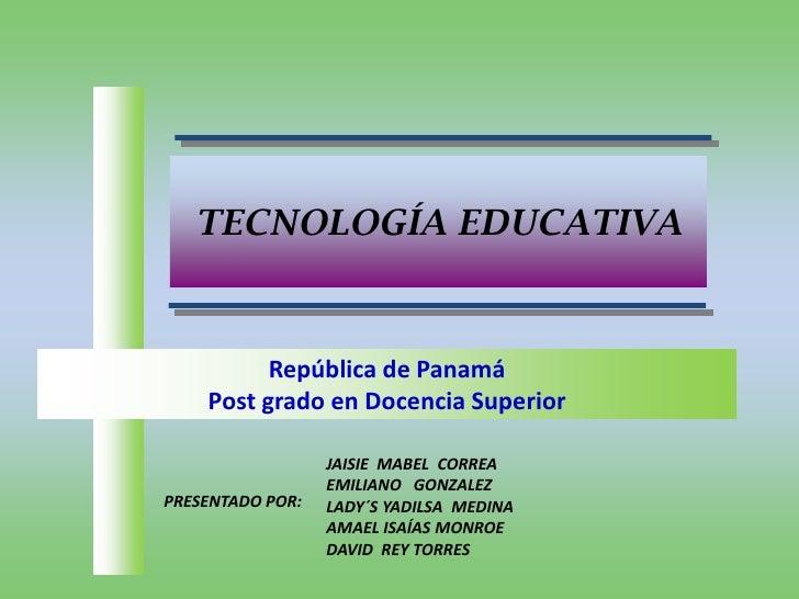 TECNOLOGÍA EDUCATIVA<br />República de Panamá<br />Post grado en Docencia Superior<br />JAISIE  MABEL  CORREA<br />EMILIAN...