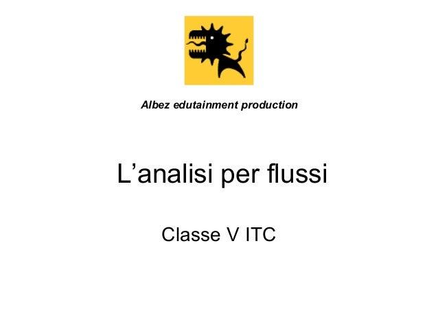 L'analisi per flussi Classe V ITC Albez edutainment production