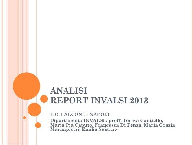 ANALISI REPORT INVALSI 2013 I. C. FALCONE - NAPOLI Dipartimento INVALSI : proff. Teresa Cantiello, Maria Pia Caputo, Franc...