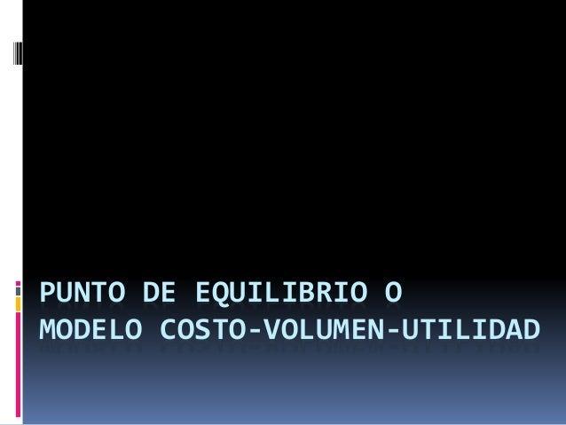 PUNTO DE EQUILIBRIO O  MODELO COSTO-VOLUMEN-UTILIDAD