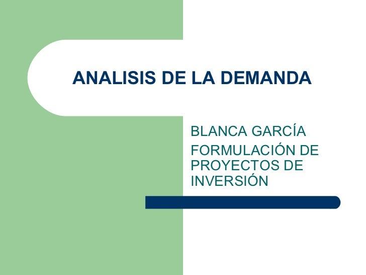 ANALISIS DE LA DEMANDA BLANCA GARC Í A FORMULACI Ó N DE PROYECTOS DE INVERSI Ó N