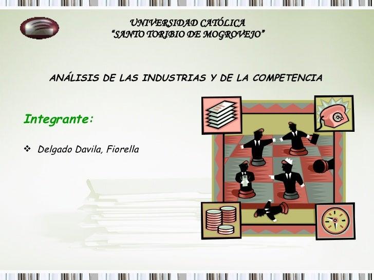 """UNIVERSIDAD CATÓLICA """"SANTO TORIBIO DE MOGROVEJO"""" <ul><li>ANÁLISIS DE LAS INDUSTRIAS Y DE LA COMPETENCIA   </li></ul><ul><..."""