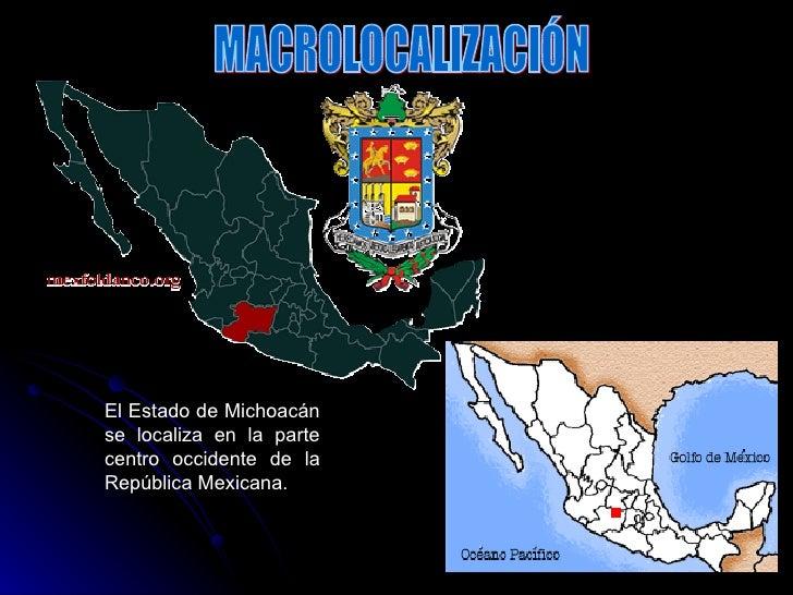 El Estado de Michoacán se localiza en la parte centro occidente de la República Mexicana. MACROLOCALIZACIÓN