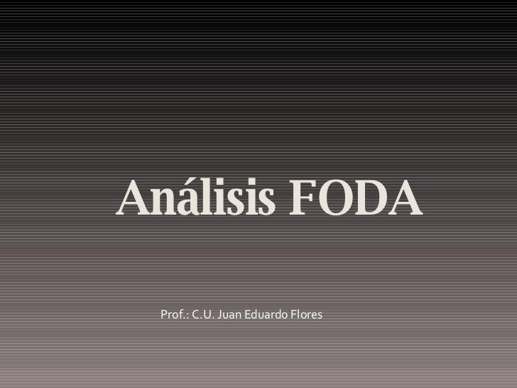 <ul><li>Análisis FODA </li></ul>Prof.: C.U. Juan Eduardo Flores