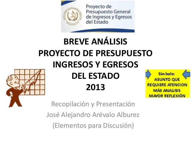BREVE ANÁLISISPROYECTO DE PRESUPUESTO   INGRESOS Y EGRESOS       DEL ESTADO          2013   Recopilación y Presentación Jo...