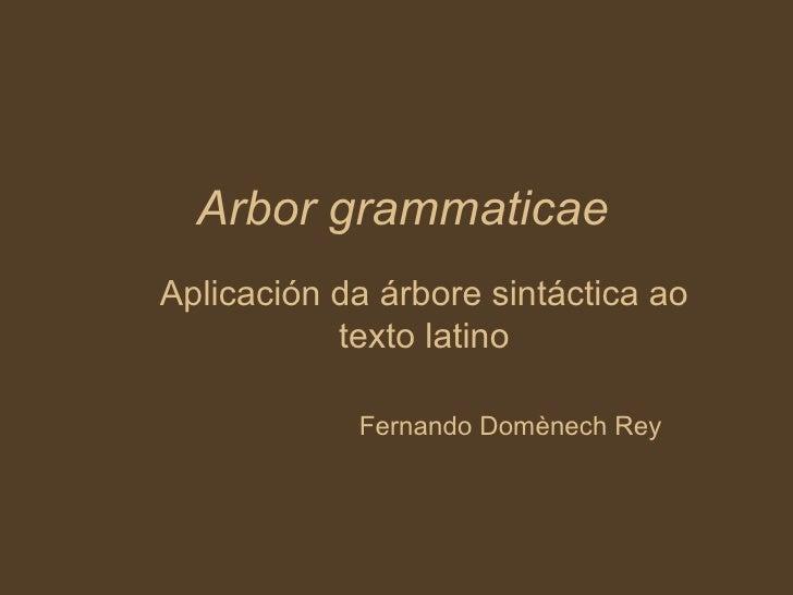 Arbor grammaticae Aplicación da árbore sintáctica ao texto latino Fernando Domènech Rey