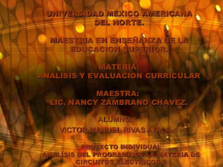 PROYECTO INDIVIDUAL ANALISIS DEL PROGRAMA DE LA MATERIA DE CIRCUITOS ELECTRICOS 2 ALUMNO: VICTOR MANUEL RIVAS AYALA UNIVER...