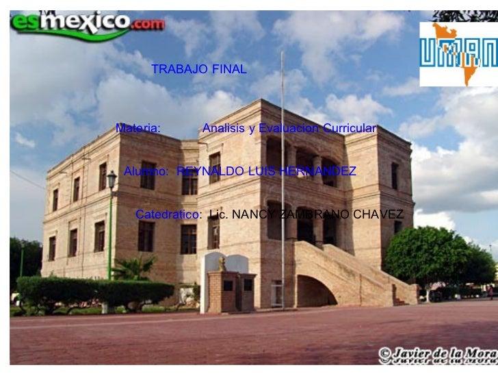 TRABAJO FINAL TRABAJO FINAL Materia:  Analisis y Evaluacion Curricular Alumno:  REYNALDO LUIS HERNANDEZ Catedratico :  Lic...
