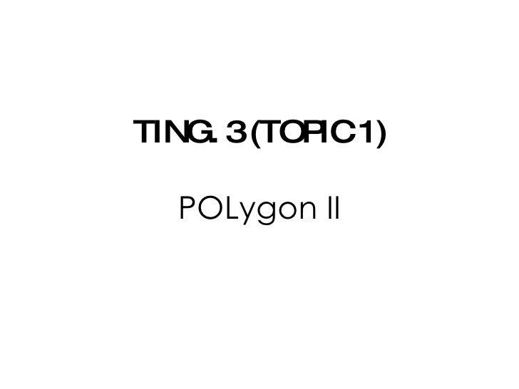 TING. 3 (TOPIC 1) POLygon II