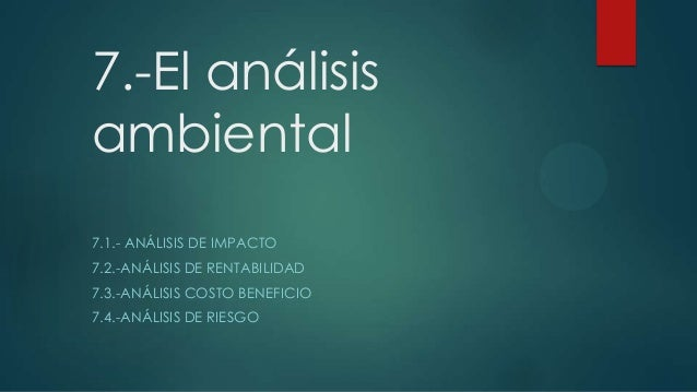 7.-El análisis ambiental 7.1.- ANÁLISIS DE IMPACTO 7.2.-ANÁLISIS DE RENTABILIDAD 7.3.-ANÁLISIS COSTO BENEFICIO 7.4.-ANÁLIS...