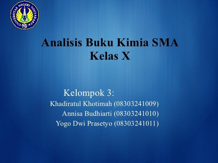 Analisis Buku Kimia SMA Kelas X Kelompok 3: Khadiratul Khotimah (08303241009) Annisa Budhiarti (08303241010) Yogo Dwi Pras...