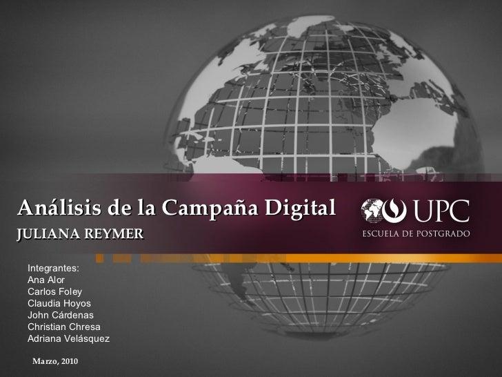 Análisis de la Campaña Digital  JULIANA REYMER     Marzo, 2010 Integrantes: Ana Alor Carlos Foley Claudia Hoyos John C...