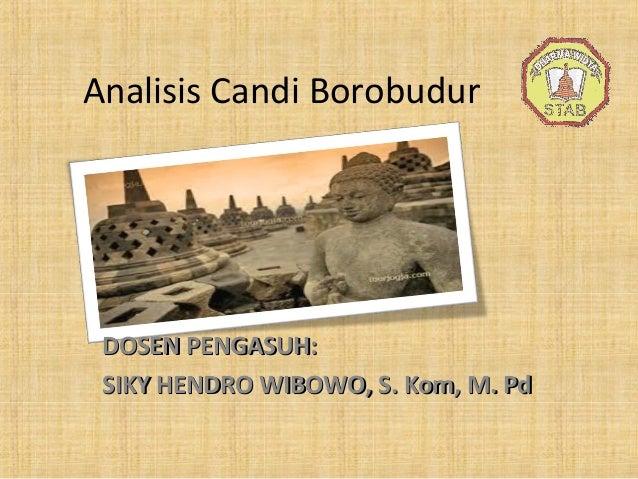 Analisis Candi Borobudur DOSEN PENGASUH:DOSEN PENGASUH: SIKY HENDRO WIBOWO, S. Kom, M. PdSIKY HENDRO WIBOWO, S. Kom, M. Pd