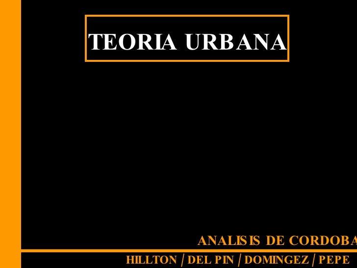 <ul><li>T </li></ul>TEORIA URBANA ANALISIS DE CORDOBA HILLTON / DEL PIN / DOMINGEZ / PEPE