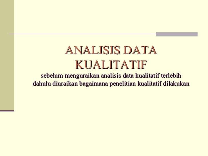 ANALISIS DATA KUALITATIF s ebelum menguraikan analisis data kualitatif terlebih dahulu diuraikan bagaimana penelitian kual...