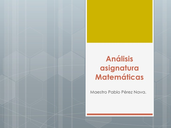 Análisis   asignatura  MatemáticasMaestro Pablo Pérez Nava.