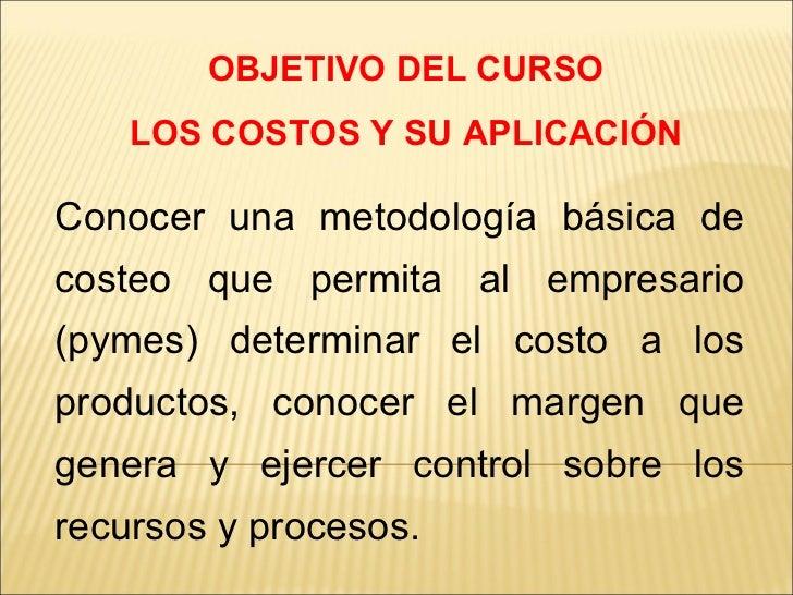 OBJETIVO DEL CURSO LOS COSTOS Y SU APLICACIÓN Conocer una metodología básica de costeo que permita al empresario (pymes) d...